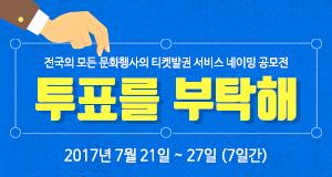 전국의 모든 문화행사의 티켓발권 서비스 네이밍 공모전 투표를 부탁해 2017년 7월21일 ~ 27일(7일간)