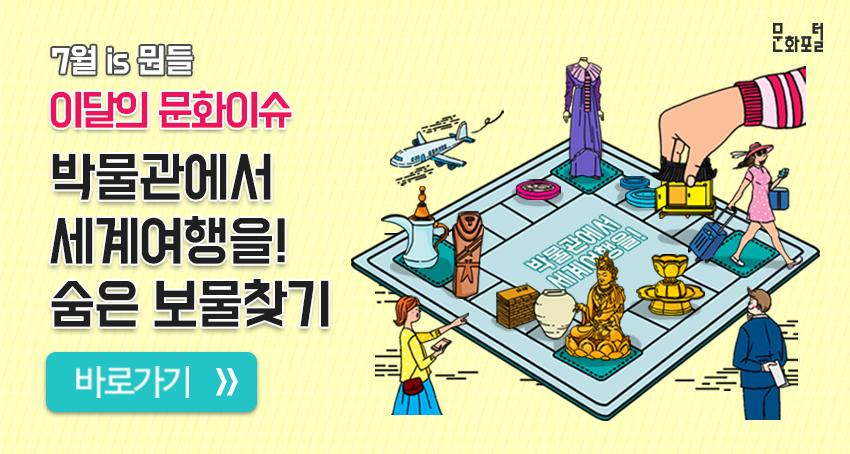 7월 is 뭔들 이달의 문화이슈 박물관에서 세계여행을! 숨은 보물찾기 바로가기
