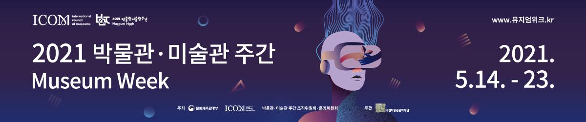 2021 박물관 미술관 주간  Museum Week 2021.5.14. - 23. www.뮤지엄위크.kr 주최 문화체육관과웁 ICOM 박물관 미술관 주간 조직위원회 운영위원 주관 국립박물관문화재단