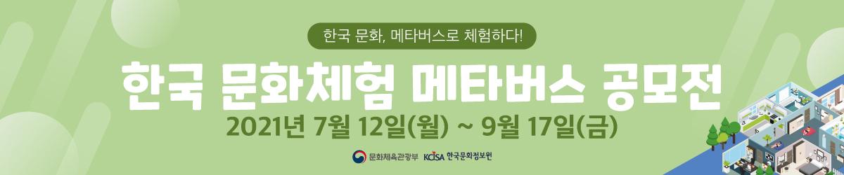 한국 문화, 메타버스로 체험하다!  한국 문화체험 메타버스 공모전  2021년 7월 12일(월) ~ 9월 17일(금)  문화체육관광부 한국문화정보원