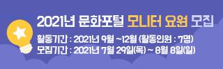 2021년 문화포털 모니터 요원 모집  활동기간  2021년 9월 ~ 12월  총 4개월  활동인원 7명  모집기간 2021년 7월 29일(목) ~ 8월 8일(일)
