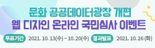 문화 공공데이터광장 개편 웹 디자인 온라인 국민심사 이벤트  투표기간 2021년 10월 13일(수) ~ 2021년 10월 20일(수)  결과발표 2021년 10월 26일(화) '문화 공공데이터광장(www.culture.go.kr/data)' 공지사항에서 확인