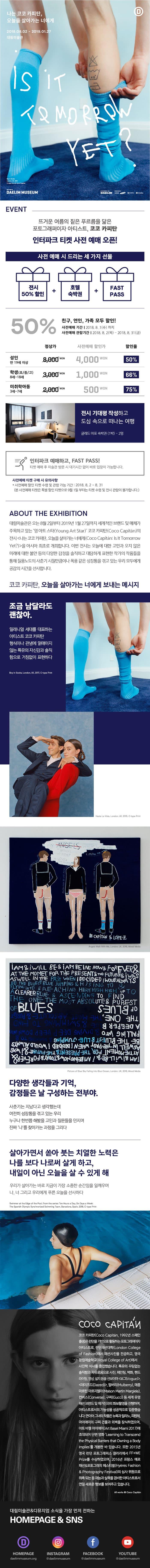 나는 코코 카피탄, 오늘을 살아가는 너에게 2018.08.02 - 2019.01.27 대림미술관 IS iT TAMORROW YET ? Boy in Socis London 200 C-type Print Coco Capitan DAELIM MUSEUM DAELIM 우리카드 대상 EVENT 뜨거운 여름의 짙은 푸르름을 닮은 포토그래퍼이자 아티스트, 코코 카피탄 인터파크 티켓 사전 예매 오픈! 사전 예매 시 드리는 세 가지 선물 AAA 전시 50% 할인 | 호텔 숙박권 FAST PASS 50% 친구, 연인, 가족 모두 할인! 사전예매 기간 | 2018. 8.1(수) 까지 사전예매 관람기간 | 2018. 8. 2(목) ~ 2018. 8. 31(금) 정상가 사전예매 할인가 할인율 성인 만 19세 이상 50% | 8,000m 4,000 WON 학생(초/중/고) 3,000won 1,000 WON 66% 8세~18세 미취학아동 3세~7세 | 2,000 500 WON 75% 전시 기대평 작성하고 도심 속으로 떠나는 여행 글래드 마포 숙박권 (1박) - 2명 = 인터파크 예매하고, FAST PASS! 티켓 예매 후 미술관 방문 시 대기시간 없이 바로 입장이 가능합니다. 사전예매 티켓 구매 시 유의사항 * 사전예매 할인 티켓 수령 및 관람 가능 기간 : 2018. 8. 2 - 8. 31 (본 사전예매 티켓은 특별 할인 티켓으로 9월 1일 부터는 티켓 수령 및 전시 관람이 불가합니다.) ABOUT THE EXHIBITION 대림미술관은 오는 8월 2일부터 2019년 1월 27일까지 세계적인 브랜드 및 매체가 주목하고 있는 영아트 스타(Young Art Star)코코 카피탄(Coco Capitan)의 전시 나는 코코 카피탄, 오늘을 살아가는 너에게(Coco Capitan: Is It Tomorrow Yet?)을 아시아 최초로 개최합니다. 이번 전시는 오늘에 대한 고민과 오지 않은 미래에 대한 불안 등의 다양한 감정을 솔직하고 대담하게 표현한 작가의 작품들을 통해 질풍노도의 사춘기 시절만큼이나 폭풍 같은 성장통을 겪고 있는 우리 모두에게 공감의 시간을 선사합니다. 코코 카피탄, 오늘을 살아가는 너에게 보내는 메시지 조금 남달라도 괜찮아. 밀레니얼 세대를 대표하는 아티스트 코코 카피탄 형식이나 관념에 얽매이지 않는 특유의 자신감과 솔직 함으로 거침없이 표현하다 Boy in Socks, London, UK, 2017. C-type Print | Hasta La Vista, London, UK, 2015. C-type Print PY ANGELS WAL MY BROTHERS HER ARLDO Sae COCOLINA DE LAS MERC GUILLERMO ALS E CAPITAN  LOPEE Angels Walk With Me, London, UK, 2016, Mixed Media IAM  iMiLL BE  iAM BEING NOW FORDEPOI AT THE MOMET FOR THE PRESENTS THE FUTURER, ASWELL IN THE PAST WHEN I DECIDED WOULD ALWAYS DE THE BLUEST BLUE JUMPING RISING TO FLYING INTO  REACHING HIGH HIGH HIGH UP TO L ACLEARER BLUE  ASCENDING TO FIND THE ONE THE MOST ABSOLUTE  PUREST OF BLUES | SANTH 0 And Too as LIN AH ANO CN- 01 IN AN 50 Ana Yama M IN NMOO A CAL NANA ON INT 10.00 ENHANNA Annisine THE A SAN INOAL (GON! NAHN ISHARLINI MSA SAICALE SAL SINASAYAH YOU LINANUAL MARNOLRAONENER AN ! 89 TIMIR UN Picture of Blue Sky Falling into Blue Ocean, London, UK, 2016, Mixed Media 다양한 생각들과 기억, 감정들은 날 구성하는 전부야. 