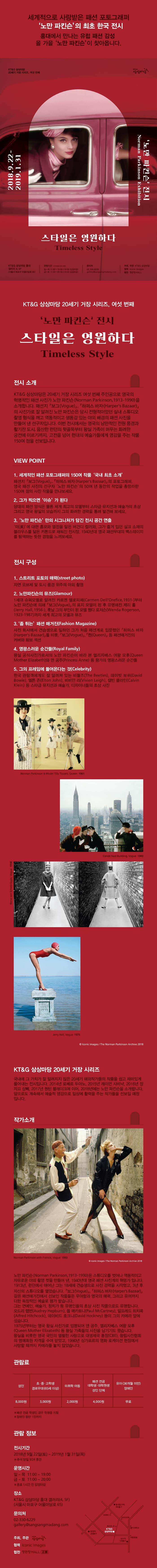 세계적으로 사랑받은 패션 포토그래퍼 노만 파킨슨의 최초 한국 전시 홍대에서 만나는 유럽 패션 감성 올 가을 노만 파킨슨 이 찾아옵니다. KTG 상상마당 20세기 거장 시리즈, 여섯 번째 상상마당 2018.9.22 ~ 2019.1.31 Norman Parkinson Exhibition 노만 파킨슨 전시 스타일은 영원하다. Timeless Style KTG 상상마당 홍대 갤러리 4, 5F (서울시 마포구 어울마당로 65) 관람시간 일 ~ 11:00~19:00 (18:00 입장마감) 금~11:00~20:00 (19:00 입장마감)) 문의처 102,330,6229 galleryosungsangmadang com   주회, 주관 KTG 상상마당 협력 Iconic Images 협찬 정관장MALL KTG 상상마당 20세기 거장 시리즈, 여섯 번째 「노만 파킨슨 전시 스타일은 영원하다 Timeless Style 전시 소개 KTG 상상마당은 20세기 거장 시리즈 여섯 번째 주인공으로 영국의 혁명적인 패션 사진가 노만 파킨슨 (Norman Parkinson,1913-1990)을 소개합니다. 패션지 보그(Vogue)』, 『하퍼스 바자(Harper's Bazaar), 의 사진가로 잘 알려진 노만 파킨슨은 당시 전형적이었던 실내 스튜디오 촬영 형식을 깨고 역동적이고 생동감 있는 야외 배경의 패션 사진을 만들어 낸 선구자입니다. 이번 전시에서는 영국의 낭만적인 전원 풍경과 활기찬 도시, 음산한 런던의 뒷골목부터 왕실 가족이 머무는 화려한 궁전에 이르기까지, 고전을 넘어 현대의 예술가들에게 영감을 주는 작품 150여 점을 선보입니다. VIEW POINT 1. 세계적인 패션 포토그래퍼의 150여 작품 국내 최초 소개 패션지 보그(Vogue)』, 『하퍼스 바자 (Harper's Bazaar) 의 포토그래퍼. 영국 패션 사진의 선구자 노만 파킨슨의 50여 년 동안의 작업을 총망라한 150여 점의 사진 작품을 만나보세요. 2. 그가 찍으면 이슈가 된다 당대의 패션 양식은 물론 세계 최고의 모델부터 스타급 뮤지션과 예술가의 초상 그리고 영국 왕실의 모습까지 그의 화려한 경력을 통해 발견해 보세요. 3. 노만 파킨슨 만의 시그니처가 담긴 전시 공간 연출 미(美)에 대한 흠모와 열정을 닮은 버건디 컬러와, 그가 즐겨 입던 실크 소재의 블라우스를 닮은 커튼으로 채워진 전시장, 1940년대 영국 패션무대의 백스테이지 를 탐색하는 듯한 경험을 느껴보세요. 전시 구성 11. 스트리트 포토의 매력(street photo)) 자연 오브제 및 도시 풍경 위주의 야외 촬영 2. 노만파킨슨의 뮤즈(Glamour), 1세대 슈퍼모델로 알려진 카르멘 델로피체(Carmen Dell'Orefice, 1931-)부터 노만 파킨슨에 의해 보그(Vogue)』의 표지 모델이 된 후 유명해진 제리 홀 (Jerry Hall, 1956-), 훗날 그의 부인이 된 모델 웬다 로저슨(Wenda Rogerson, [1923-1987)까지 세계 최고의 모델과 뮤즈 In Maga 세계로 입는 패션 3. 좀 튀는 패션 매거진(Fashion Magazine) 사진 회사에서 견습생으로 일하던 그가 처음 패션계로 입문했던 '하퍼스 바자 (Harper's Bazaar)』를 비롯, 「보그(Vogue)』, 『퀸(Queen)』 등 패션매거진의 커버와 화보 섹션 4. 영광스러운 순간들(Royal Family) 왕실 공식사진가로서의 노만 파킨슨이 바라 본 엘리자베스 여왕 모후(Queen Mother Elizabeth)와 앤 공주(Princess Anne) 등 왕가의 영광스러운 순간들 5. 그의 프레임에 들어온다는 것(Celebrity) 한국 관람객에게도 잘 알려져 있는 비틀즈(The Beetles), 데이빗 보위(David Bowie), 엘튼 존(Elton John), 비비안 리(Vivien Leigh), 캘빈 클라인(Calvin Klein) 등 스타급 뮤지션과 예술가, 디자이너들의 초상 사진 Norman Parkinson & Model Tilly Tizzani, Queen 1961 Conde Nast Buildi