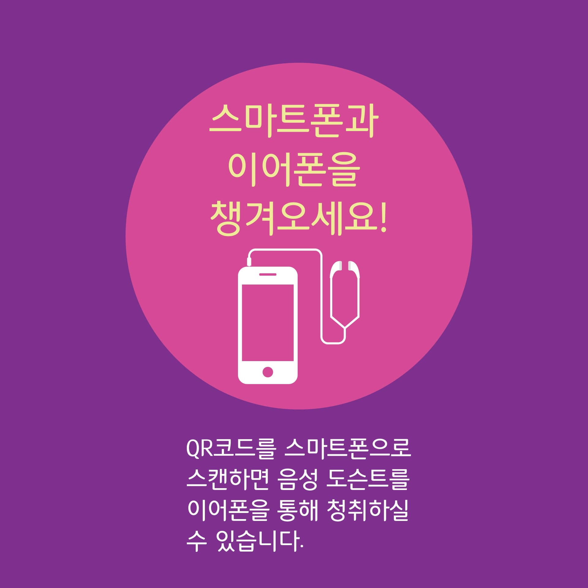 스마트폰과 이어폰을 챙겨오세요! QR코드를 스마트폰으로 스캔하면 음성 도슨트를 이어폰을 통해 청취하실 수 있습니다.
