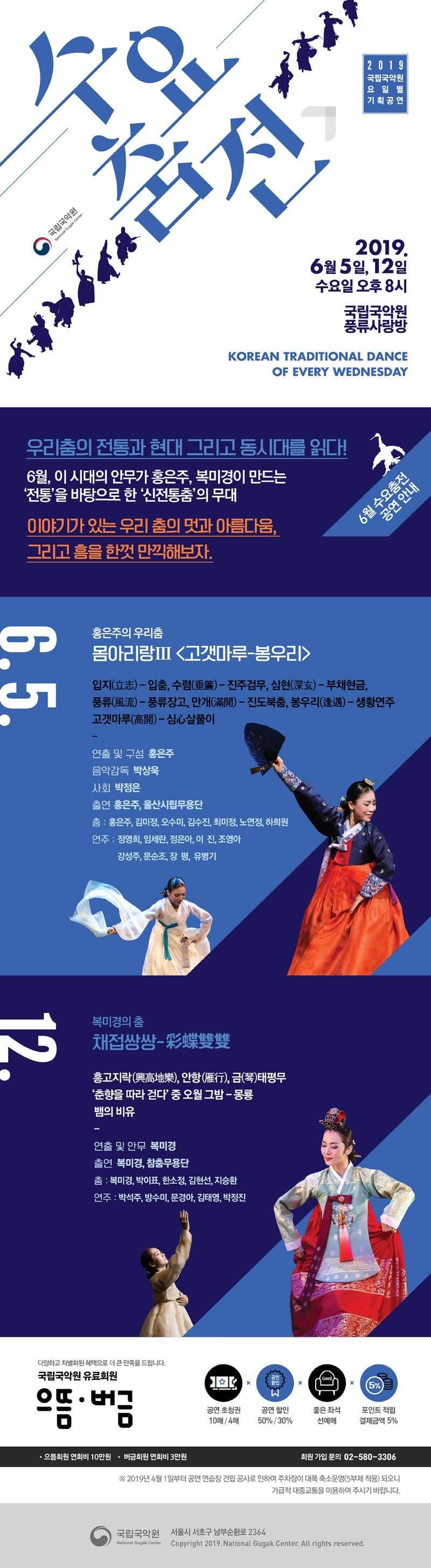 2019 국립국악원 요일별 기획공연 수요춤전 국립국악원 2019. 6월 5일, 12일 수요일 오후 8시 국립국악원 풍류사랑방 KOREAN TRADITIONAL DANCE OF EVERY WEDNESDAY 6월 수요춤전 공연 안내 우리춤의 전통과 현대 그리고 동시대를 읽다! 6월, 이 시대의 안무가 홍은주, 복미경이 만드는 전통을 바탕으로 한 신전통춤의 무대 이야기가 있는 우리 춤의 멋과 아름다움, 그리고 흥을 한껏 만끼해보자. 6.5 홍은주의 우리춤 몸아리랑Ⅲ 고갯마루-봉우리 입지 - 입춤, 수렴 - 진주검무, 심현 - 부채현금, 풍류 - 풍류장고, 만개 - 진도북춤, 봉우리 - 생황연주, 고갯마루 - 심살풀이  연출 및 구성 홍은주  음악감독 박상욱  사회 박정은  출연 홍은주, 울산시립무용단  춤 : 홍은주, 김미정, 오수미, 김수진, 최미정, 노연정, 하희원  연주 : 정영희, 임세란, 정은아, 이진, 조영아, 강성주, 문순조, 장평, 유병기  6.12  복미경의 춤  채접쌍쌍  흥고지락, 안항, 금태평무  춘향을 따라 걷다 중 오월 그밤 - 몽룡  뱀의 비유  연출 및 안무 복미경  출연 복미경, 참춤무용단  춤 : 복미경, 박이표, 한소정, 김현선, 지승환  연주 : 박석주, 방수미, 문경아, 김태영, 박정진 다양하고 차별화된 혜택으로 더 큰 만족을 드립니다. 국립국악원 유료회원 으뜸  버금  공연 초청권 10매 / 4매  공연 할인 50% / 30%  좋은 좌석 선예매  포인트 적립 결제금액 5%  으뜸회원 연회비 10만원  버금회원 연호비 3만원  회원 가입 문의 02-580-3306  ※ 2019년 4월 1일부터 공연 연습장 건립 공사로 인하여 주차장이 대폭 축소운영(5부제 적용) 되오니 가급적 대중교통을 이용하여 주시기 바랍니다.  구립국악원 서울시 서초구 남부순환로 2364
