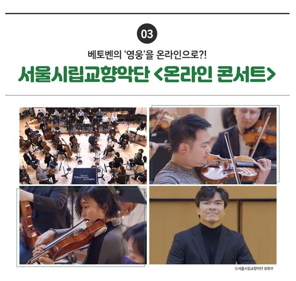 03 베토벤의 '영웅'을 온라인으로?! 서울시립교향악단 <온라인콘서트> 온라인 콘서트 <영웅>은 베토벤이 자신의 아픔을 이겨내고 끝까지 음악에 대한 열정을 불태웠던 것처럼, 현재 어려운 시기에 있는 사람들이 희망을 가지고 나아갈 수 있길 바라는 마음에서 진행된 공연입니다.