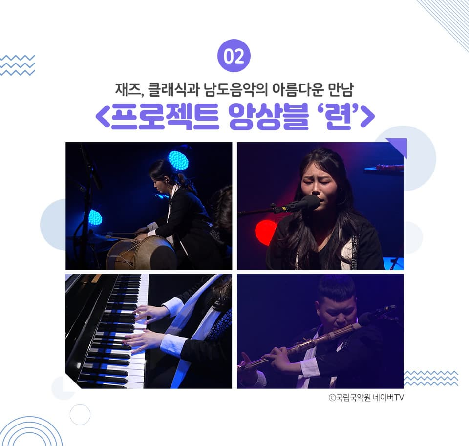 02 재즈, 클래식과 남도음악의 아름다운 만남 <프로젝트 앙상블 '련'> 피아노의 잔잔한 반주 위에 더해지는 전통 악기들의 강렬하고도 아름다운 소리들. '프로젝트 앙상블'은 어떤 주제(프로젝트)를 연주(앙상블)하여 하나로 만든다는 뜻을 가진 그룹입니다.