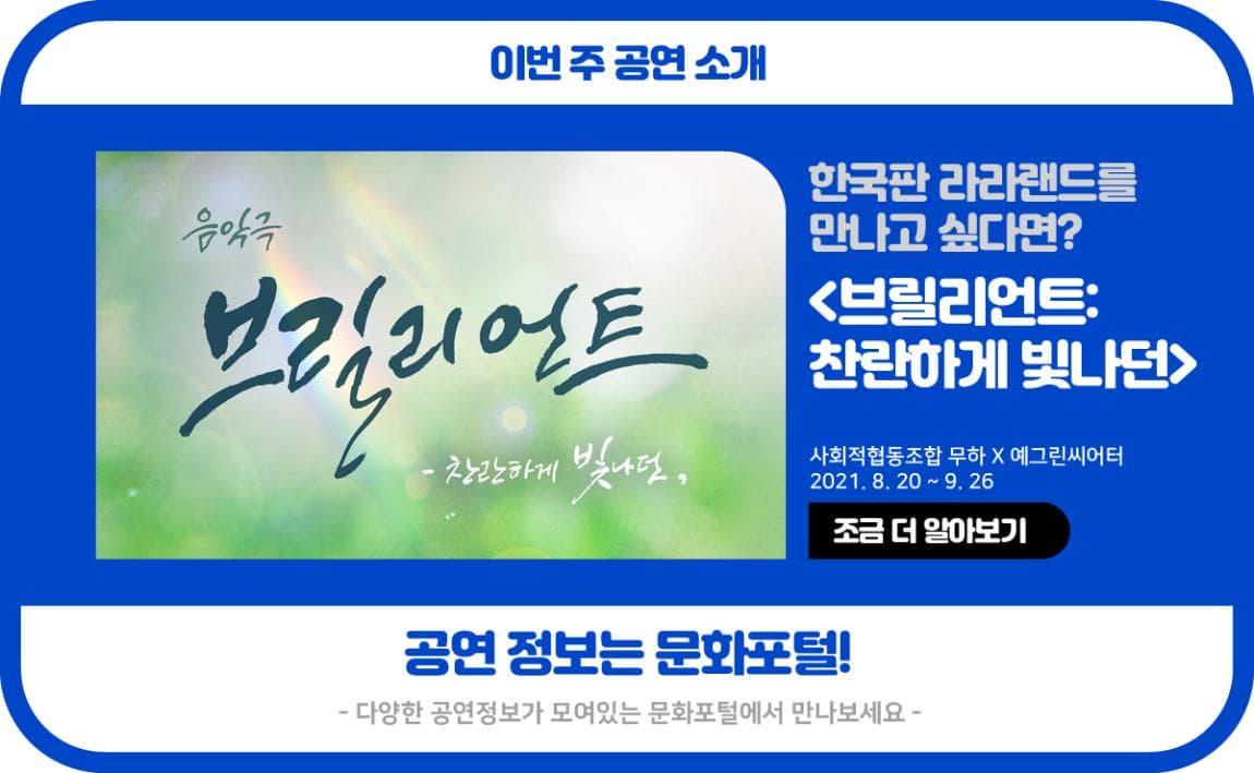 이번주 공연 소개 한국판 라라랜드를 만나고 싶다면? <브릴리언트: 찬란하게 빛나던> 사회적협동조합 무하x예그린시어터 2021. 8.20~9.26