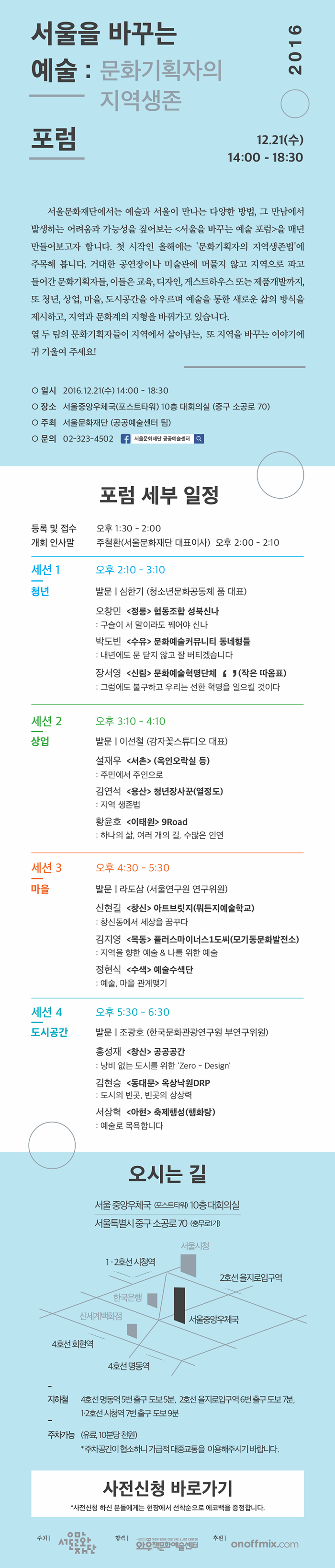 서울을 바꾸는 예술: 문화기획자의 지역생존 포럼 2016 12.21(수) 14:00 - 18:30 서울문화재단에서는 예술과 도시가 만나는 새로운 시도들을 주목하고자 서울을 바꾸는 예술포럼을 준비했습니다. 예술과 서울이 보다 직접적으로 만나는 다양한 방법, 그 만남에서 발생하는 어려운과 또 가능성을 매년 짚어보고자 합니다. 올해 처음 열리는 이번포럼에서는 문화기획자의 지역 생존법에 주모개 봅니다. 거대한 공연장이나 미술관, 도서관에만 머물지 않고, 지역으로 파고 들어간 열두 팀의 문화기획자들에게 듣는 지역에서 살아남는, 또 지역을 바꾸는 이야기. 청년, 상업, 마을, 도시공간 네가지 키워드로 살펴보는 그들의 진짜 고민에 귀 기울여 주세요! 일시 2016.12.21.(수) 14:00 - 18:30 장소 서울중앙우체국((포스트타워) 10층 대회의실 (중구 소공로 70) 주최 서울문화재단 (공공예술센터 팀) 문의 02-323-4502 포럼 세부 일정 오시는 길 서울 중앙우체국 (포스트 타워) 10층 대회의실 서울특별시 중구 소공로 70 (충무로가1가)