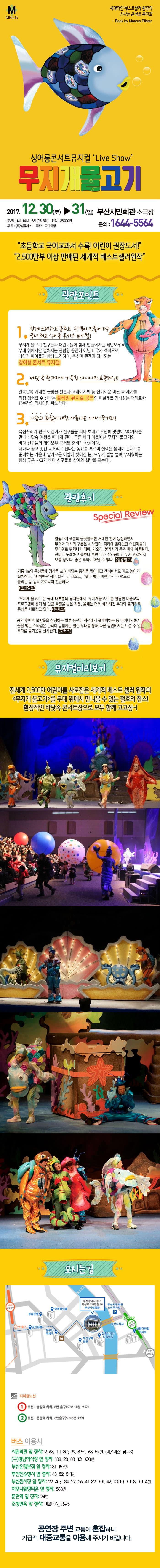 M PLUS 세계적인 베스트셀러 원작의 신나는 콘서트 뮤지컬 - Book by Marcus Pister 싱어롱콘서트뮤지컬 Live Show 무지개물고기 2017.12.30(토) ~ 31(일) 부산시민회관 소극장 토/일 11시, 14시, 16시(2일 6회) 전석 25,000원 주최(주)엠플러스 주관: 극단화랑 문의:1644-5564 초등학교 국어교과서 수록! 어린이 권장도서! 2,500만부 이상 판매된 세계적 베스트셀러원작 관람포인트 1 함께노래하고 춤추고, 관객이 만들어가는 국내 최초 싱어롱 콘서트 뮤지컬! 무지개 물고기 친구들과 어린이들이 함게 만들어가는 레인보우쇼 무대 위에서만 펼쳐지는 관람형 공연이 아닌 배우가 객석으로 나아가 아이들과 함께 노래하며, 춤추며 관객과 하나되는 참여형 콘서트 뮤지컬! 2. 바닷 속 환타지가 가득한 다이나믹 쇼플레잉!! 알록달록 거대한 물방울 벌룬과 고래아저씨 등 신비로운 바닷 속 세계를 직접 경험할 수 신나는 플레잉 뮤지컬 공연의 피날레를 장식하는 퍼펙트한 15분간의 익사이팅 파노라마! 3 나눔과 화합에 대한 아름다운 이야기줄거리! 욕심꾸러기 친구 어린이가 친구들을 떠나 보내고 우연히 멋쟁이 MC가재를 만나 바닷속 여행을 떠나게 된다. 푸른 바다 마을에선 무지개 물고기와 바다 친구들의 레인보우 콘서트 준비가 한창이다. 저마다 곱고 멋진 목소리로 신나는 동요를 부르며 실력을 뽐내며 콘서트를 준비하는 가운데 날카로운 이빨에 찢어진 눈 모두가 벌벌 떨며 무서워하는 험상 궂은 샤크가 바다 친구들을 찾아와 훼방을 하는데.. 관람후기 Special Review 일곱가지 색깔의 울긋불긋한 거대한 천이 등장하면서 무대와 객석의 구분은 사라진다. 자리에 앉아있던 어린이들이 무대위로 뛰쳐나간 헤마 가오리 불가사리 등과 함께 어울린다. 신나고 노래하고 춤추다 보면 누가 주인공이고 누가 관객인지 모를 정도다. 좋은 추억이 아닐 수 없다. 중앙일보 지금 1m의 풍선들에 영상을 쏘며 바닷속 풍경을 빚어내고 객석에서도 파도 놀이가 펼쳐진다. 반짝반짝작은 별~이재즈로, 떴다 떴다 비행기~가 랩으로 불리는 등 동요 20여곡이 친근하다. 조선일보 무지개물고기는 국내 대부분의 유치원에서 무지개물고기를 활용한 미술교육 프로그램이 생겨 날 만큼 호평을 받은 작품 올해는 더욱 화려해진 무대와 볼거리로 동심을 사로잡고 있다. 뉴시스 공연 후 반부 물방울을 상징하는 벌룬 풍선이 객석에서 플레이하는 등 다이나믹하게 끝을 맺는 쇼타임은 관객이 동참하는 열린무대를 통해 다른 공연에서는 느낄 수 없는 색다른 즐거움을 선사한다. 포커스 뮤지컬미리보기  전세계 2,500만 어린이를 사로잡은 세계적 베스트 셀러 원작의 무지개물고기를 무대 위에서 만나볼 수 있는 절호의 찬스! 환상적인 바닷속 콘서트장으로 모두 함께 고고싱~! 오시는 길 부산광역시 동구 자성로 133번길 16 부산시민회관 지하철 노선 1호선 : 범일역 하차, 2번 출구(도보 10분 소요) 2호선 : 문현역 하차, 3번 출구(도보 3분 소요) 버스 이용시 시민회관 앞 정차 : 2, 68, 111, 80, 99, 83-1, 63-57번, (마을버스: 남구3) (구)영남예식장 앞 정차 : 138, 23, 83, 10, 108번 부산은행본점 앞 정차 : 81번, 157번 부산진소방서 앞 정차 : 43, 52, 5-1번 부산진시장 앞 정차 : 22, 40, 134, 27, 26, 41, 82, 101, 42,1000, 1003, 1004번 하모니웨딩타운 앞 정차: 583번 문혁역 앞 정차: 24번 조방면옥 앞 정차: 마을버스_남구5 공연장 주변 교통이 혼잡하니 가급적 대중교통을 이용해 주시기 바랍니다.