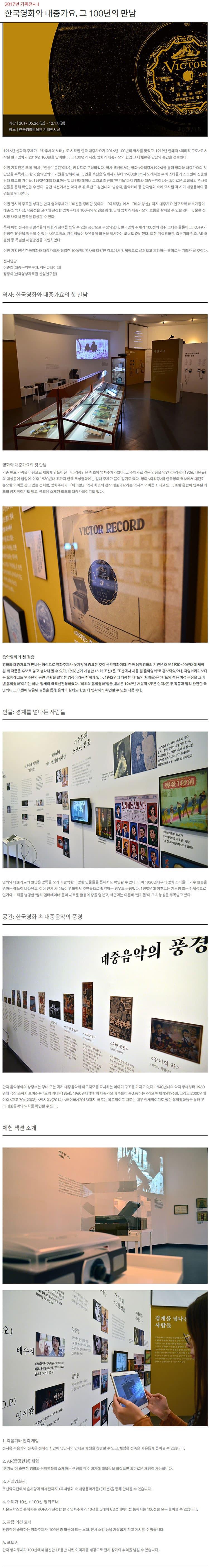 2017년 기획전시 I 한국영화와 대중가요, 그 100년의 만남 기간 2017.05.26(금) ~ 12.17(일) 장소 한국영화박물관 기획전시실 1916년 신파극 주제가 카추샤의 노래로 시작된 한국 대중가요가 2016년 100년의 역사를 맞았고, 1919년 연쇄극 의리적 구토로 시작된 한국영화가 2019년 100년을 맞이한다. 그 100년의 시간, 영화와 대중가요의 협업 그 다채로운 만남의 순간을 선보인다. 이번 기획전은 크게 역사, 인물, 공간이라는 키워드로 구성되었다. 역사 섹션에서는 영화 아리랑(1926)을 통해 영화와 대중가요의 첫 만남을 주목하고, 한국 음악영화의 기원을 탐색해 본다. 인물 섹션은 일제시기부터 1980년대까지 노래하는 무비 스타들과 스크린에 진출한 당대 최고의 가수들, 1990년대를 대표하는 멀티 엔터테이너 그리고 최근의 연기돌까지 영화와 대중음악이라는 흥미로운 교집합의 역사를 인물을 통해 확인할 수 있다. 공간 섹션에서는 악극 무대, 록밴드 경연대회, 방송국, 음악카페 등 한국영화 속에 묘사된 각 시기 대중음악의 풍경들을 만나본다. 이번 전시의 주목할 성과는 한국 영화주제가 100선을 정리한 것이다. 아리랑에서 비와 당신까지 대중가요 연구자와 애호가들이 대중성, 역사성, 작품성을 고려해 선정한 영화주제가 100곡의 면면을 통해, 당대 영화와 대중가요의 흐름을 살펴볼 수 있을 것이다. 물론 전시장 내에서 전곡을 감상할 수 있다. 특히 이번 전시는 관람객들의 체험과 참여를 높일 수 있는 공간으로 구성되었다. 한국영화 주제가 100선의 청취 코너는 물론이고, KOFA가 선정한 10선을 청음할 수 있는 사운드박스, 관람객들이 자유롭게 의견을 제시하는 코너도 준비했다. 또한 거실영화관, 축음기와 전축, AR 태블릿 등 특별한 체험공간을 마련하였다. 이번 기획전은 한국영화와 대중가요가 협업한 100년의 역사를 다양한 각도에서 입체적으로 살펴보고 체험하는 흥미로운 기회가 될 것이다. 전시담당 이준희(대중음악연구자, 객원큐레이터) 정종화(한국영상자료원 선임연구원) 역사: 한국영화와 대중가요의 첫 만남 영화와 대중가요의 첫 만남 기존 민요 가락을 바탕으로 새롭게 만들어진 아리랑은 최초의 영화주제가였다. 그 주제가로 깊은 인상을 남긴 아리랑(1926, 나운규)의 대성공에 힘입어, 이후 1930년대 초까지 한국 무성영화에는 일대 주제가 붐이 일기도 했다. 영화 아리랑이 한국영화 역사에서 대단히 중요한 의미를 갖고 있는 것처럼, 영화주제가 아리랑 역시 최초의 창작 대중가요라는 역사적 의미를 지니고 있다. 또한 음반이 압수된 최초의 금지곡이기도 했고, 국외에 소개된 최초의 대중가요이기도 했다. 음악영화의 첫 걸음 영화와 대중가요가 만나는 형식으로 영화주제가 못지않게 중요한 것이 음악영화이다. 한국 음악영화의 기원은 대략 1930~40년대에 제작된 세 작품을 후보로 놓고 생각해 볼 수 있다. 1936년에 개봉한 노래 조선은 조선에서 처음 된 음악영화로 홍보되었으나, 극영화라기보다는 오케레코드 연주단의 공연 실황을 촬영한 영상이라는 한계가 있다. 1943년에 개봉한 반도의 처녀들은 반도의 젊은 여성 군상을 그려낸 음악영화이기는 하나, 일제의 국책선전영화였다. 최초의 음악영화임을 내세운 1949년 개봉작 푸른 언덕은 두 작품과 달리 완전한 극영화이고, 이번에 발굴된 필름을 통해 음악의 실체도 한층 더 명확하게 확인할 수 있는 작품이다. 인물: 경계를 넘나든 사람들 영화와 대중가요의 만남은 양쪽을 오가며 활약한 다양한 인물들을 통해서도 확인할 수 있다. 이미 1920년대부터 영화 스타들이 가수 활동을 겸하는 예들이 나타났고, 이어 인기 가수들이 영화에서 주연급으로 활약하는 경우도 등장했다. 1990년대 이후로는 치우침 없는 정체성으로 연기와 노래를 병행한 멀티 엔터테이너들이 새로운 활동의 장을 열었고, 최근에는 이른바 '연기돌'이 그 가능성을 주목받고 있다. 공간: 한국영화 속 대중음악의 풍경 한국 음악영화의 상당수는 당대 또는 과거 대중음악의 이모저모를 묘사하는 이야기 구조를 가지고 있다. 1940년대의 악극 무대부
