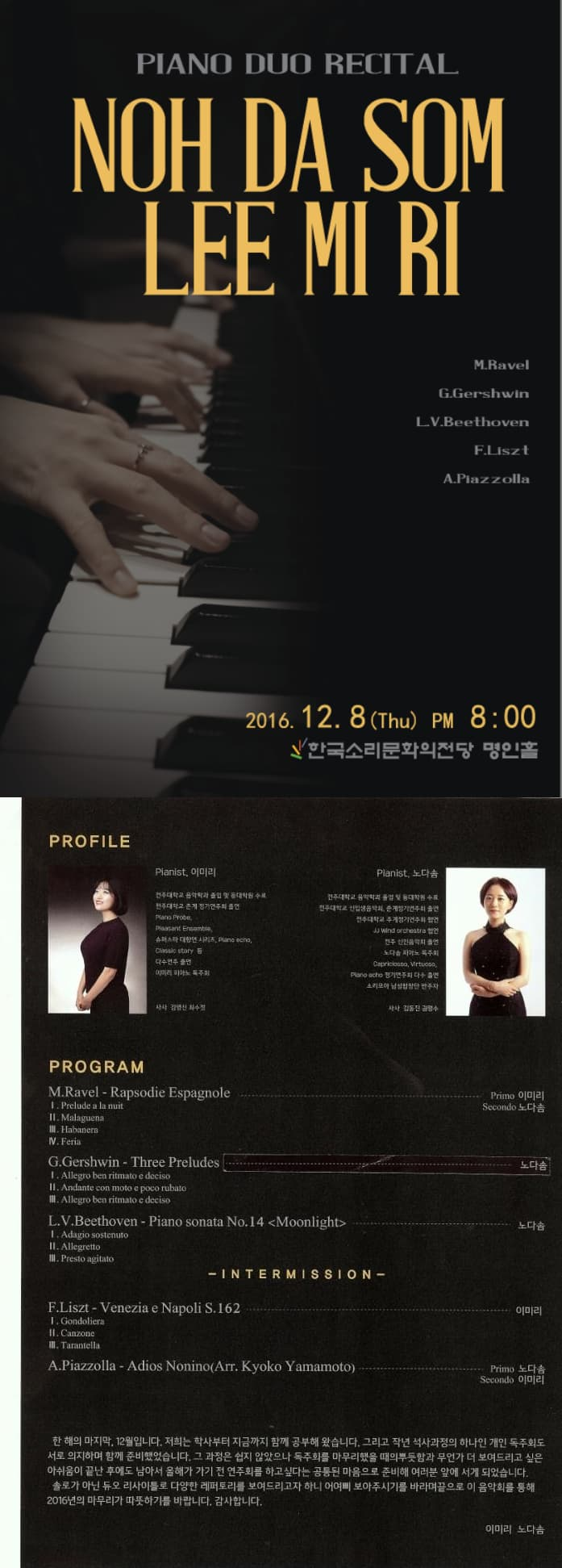 PIANO DUO RECITAL NOH DA SON LEE MI RI M.Ravel G.Gershwin L V .Beethoven F.Liszt A.Pfazzolla 2016. 12. 8 (Thu) pm 8 : 00 한국소리문화의전당 명인홀PROFILE Pianist 이미리 Pianist 노다솜 PROGRAM INERMISSION 한 해의 마지막. 12월입니다. 저희는 학사부터 지금까지 함꼐 공부해 왔습니다. 그리고 작년 석사과정의 하나인 개인 독주회도 서로 의지하며 함께 준비했습니다. 그 과정은 쉽지 않았으나 독주회를 하고 싶다는 공통된 마음으로 준비해 여러분 앞에 서게 되었습니다. 솔로가 아닌 듀오 리시아틀로 다양한 레파토리를 보여드리고자 하니 어여삐 보아주시기 바랍니다 끝으로 이 음악회를 통해 2016년의 마무리가 따뜻하기를 바랍니다. 가마합니다. 이미리 노다솜