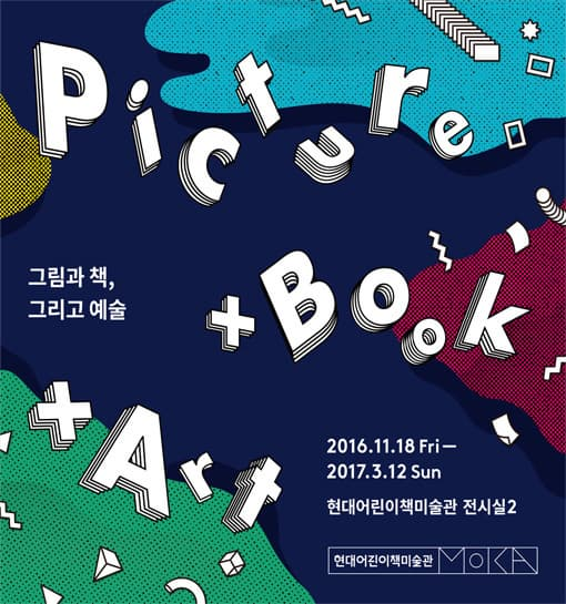 PICTURE BOOK ART 그림과 책 그리고 예술 2016.11.18 Fri~2017.3.12 Sun 현대어린이책미술관 전시실 2 현대얼니이책미술관 MOKA